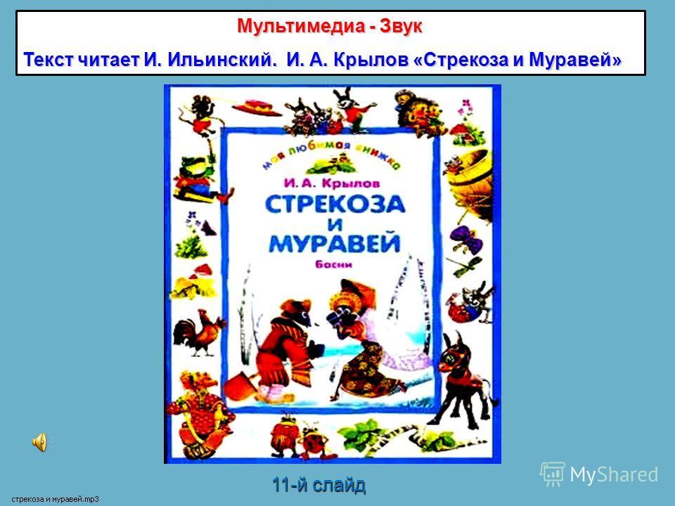 11-й слайд Мультимедиа - Звук Текст читает И. Ильинский. И. А. Крылов «Стрекоза и Муравей»