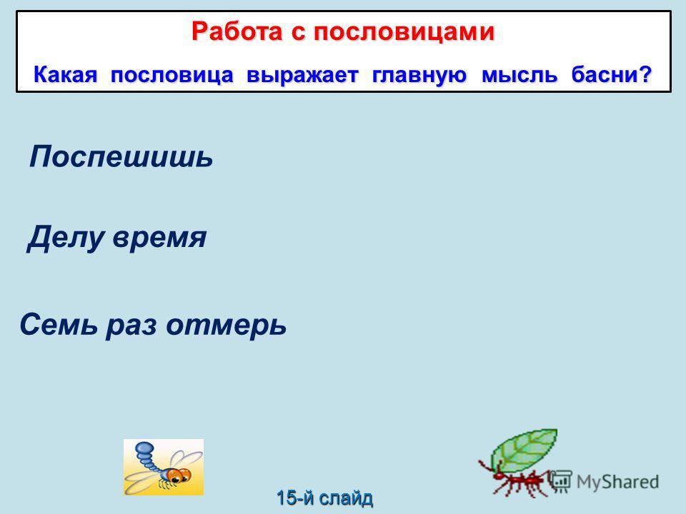 Поспешишь Семь раз отмерь Делу время один отрежь. потехе час. Работа с пословицами Какая пословица выражает главную мысль басни? 15-й слайд людей насмешишь.