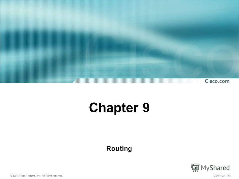 © 2003, Cisco Systems, Inc. All rights reserved. CSPFA 3.19-1 Chapter 9 Routing