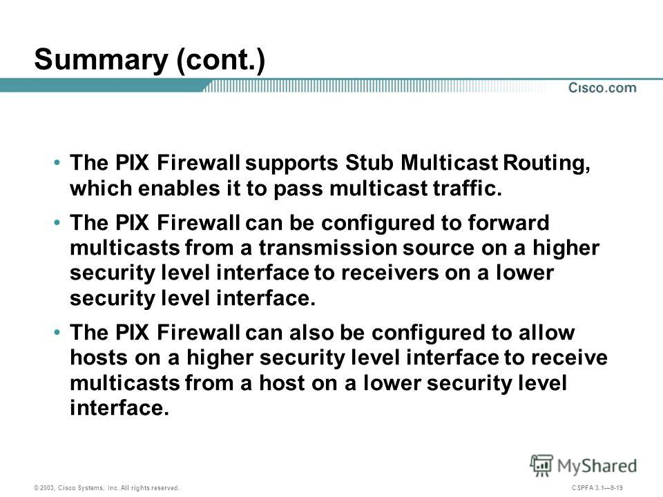 © 2003, Cisco Systems, Inc. All rights reserved. CSPFA 3.19-19 Summary (cont.) The PIX Firewall supports Stub Multicast Routing, which enables it to pass multicast traffic. The PIX Firewall can be configured to forward multicasts from a transmission