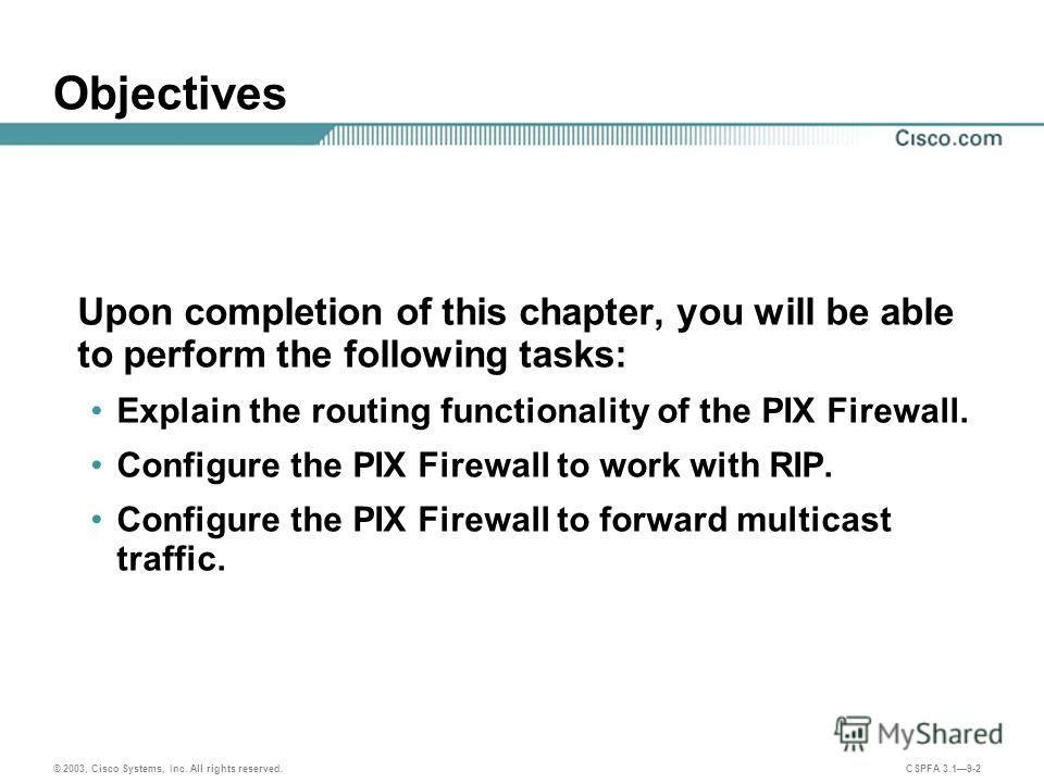 © 2003, Cisco Systems, Inc. All rights reserved. CSPFA 3.19-2 Objectives Upon completion of this chapter, you will be able to perform the following tasks: Explain the routing functionality of the PIX Firewall. Configure the PIX Firewall to work with