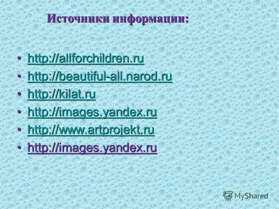 Источники информации: http://allforchildren.ruhttp://allforchildren.ruhttp://allforchildren.ru http://beautiful-all.narod.ruhttp://beautiful-all.narod.ruhttp://beautiful-all.narod.ru http://kilat.ruhttp://kilat.ruhttp://kilat.ru http://images.yandex.