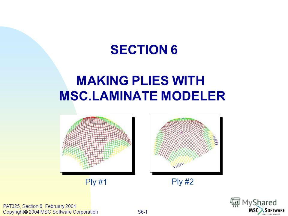 S6-1 PAT325, Section 6, February 2004 Copyright 2004 MSC.Software Corporation SECTION 6 MAKING PLIES WITH MSC.LAMINATE MODELER Ply #1 Ply #2