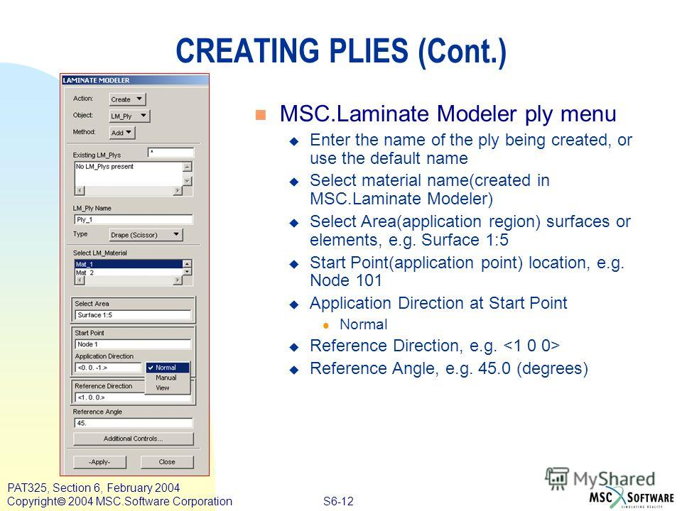 S6-12 PAT325, Section 6, February 2004 Copyright 2004 MSC.Software Corporation CREATING PLIES (Cont.) n MSC.Laminate Modeler ply menu u Enter the name of the ply being created, or use the default name u Select material name(created in MSC.Laminate Mo