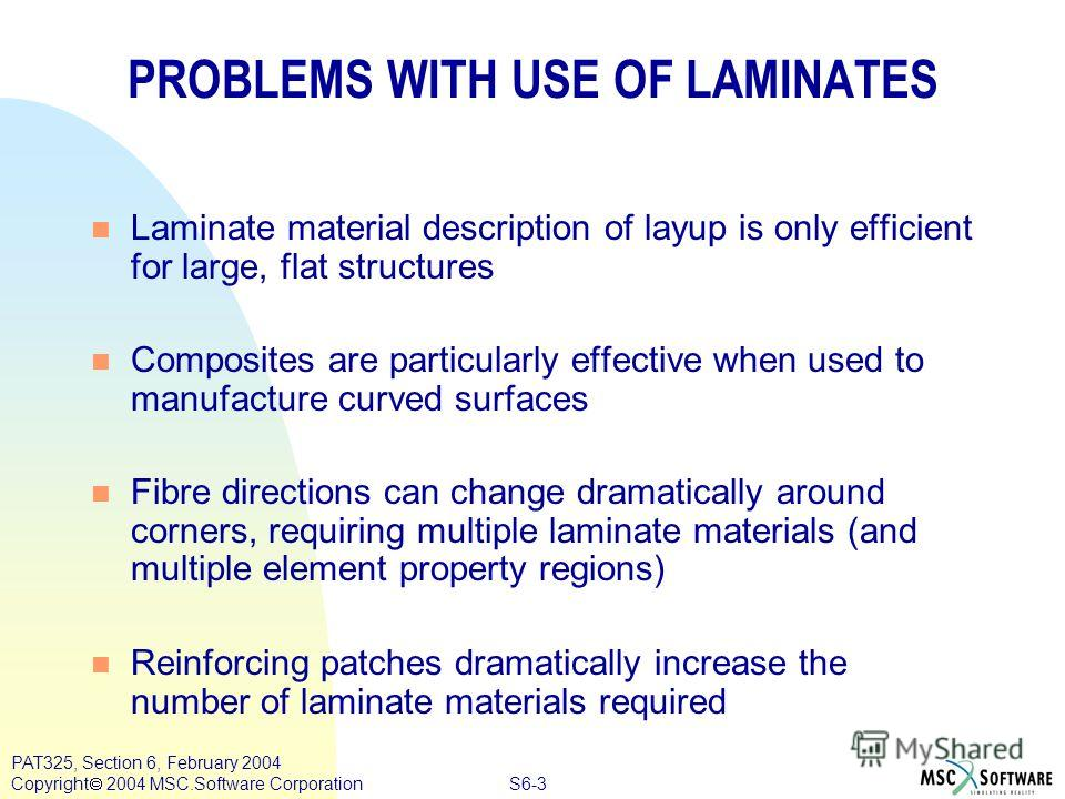 S6-3 PAT325, Section 6, February 2004 Copyright 2004 MSC.Software Corporation PROBLEMS WITH USE OF LAMINATES n Laminate material description of layup is only efficient for large, flat structures n Composites are particularly effective when used to ma