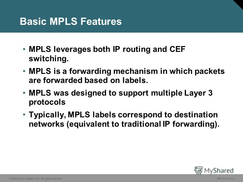 © 2006 Cisco Systems, Inc. All rights reserved. MPLS v2.21-5 Basic MPLS Features MPLS leverages both IP routing and CEF switching. MPLS is a forwarding mechanism in which packets are forwarded based on labels. MPLS was designed to support multiple La