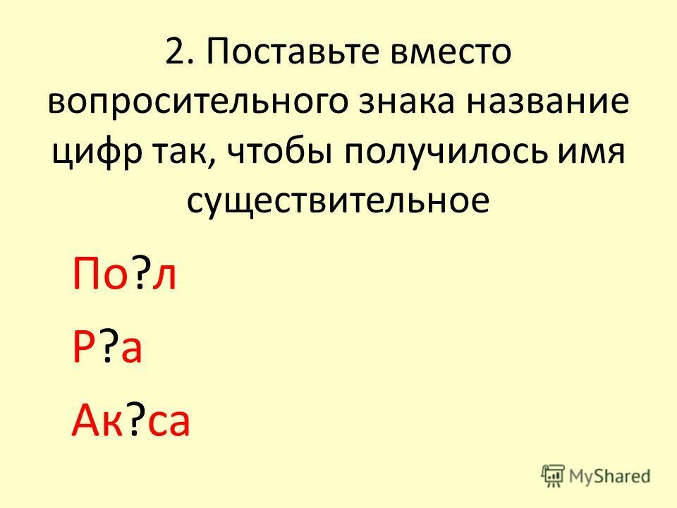 2. Поставьте вместо вопросительного знака название цифр так, чтобы получилось имя существительное По?л Р?а Ак?са