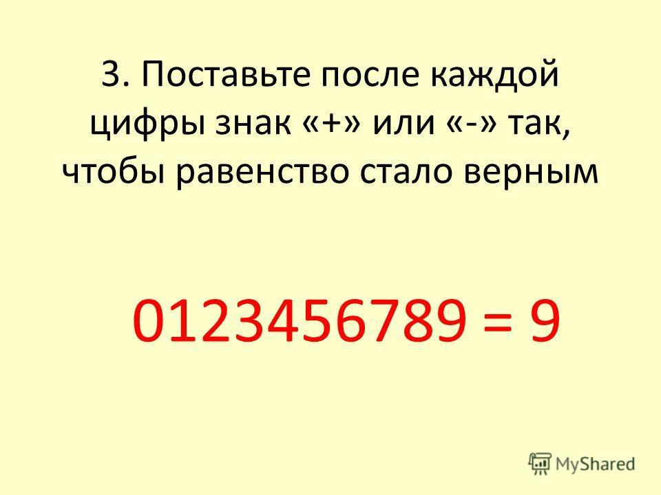 3. Поставьте после каждой цифры знак «+» или «-» так, чтобы равенство стало верным 0123456789 = 9