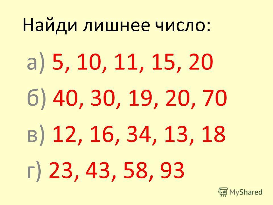 а) 5, 10, 11, 15, 20 б) 40, 30, 19, 20, 70 в) 12, 16, 34, 13, 18 г) 23, 43, 58, 93 Найди лишнее число: