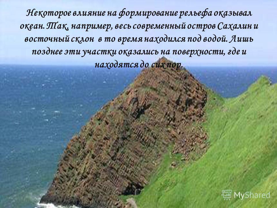 Некоторое влияние на формирование рельефа оказывал океан. Так, например, весь современный остров Сахалин и восточный склон в то время находился под водой. Лишь позднее эти участки оказались на поверхности, где и находятся до сих пор.