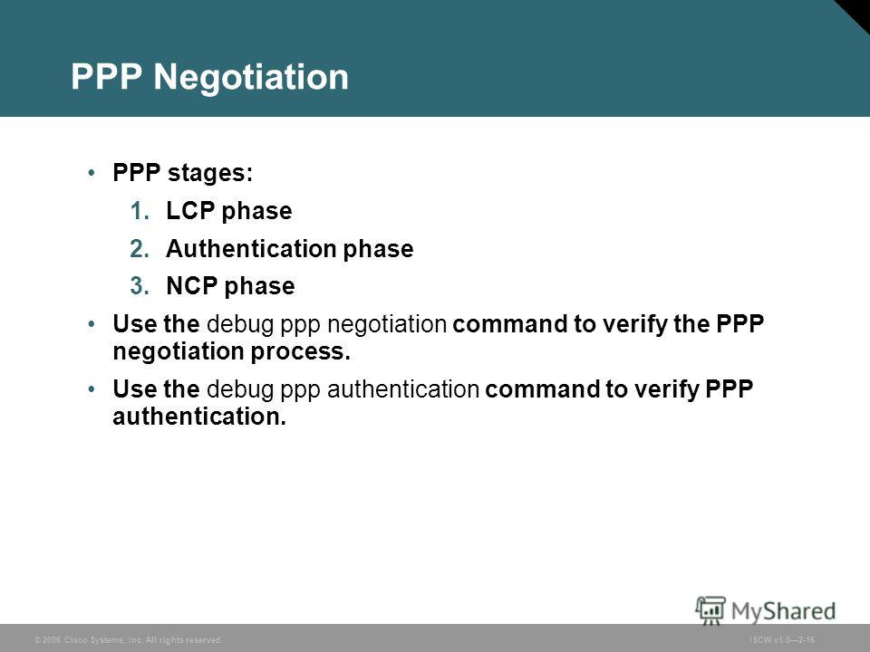 © 2006 Cisco Systems, Inc. All rights reserved.ISCW v1.02-16 PPP Negotiation PPP stages: 1. LCP phase 2. Authentication phase 3. NCP phase Use the debug ppp negotiation command to verify the PPP negotiation process. Use the debug ppp authentication c
