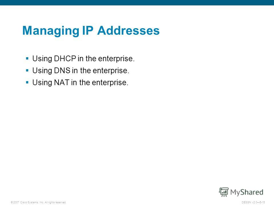 © 2007 Cisco Systems, Inc. All rights reserved.DESGN v2.05-15 Managing IP Addresses Using DHCP in the enterprise. Using DNS in the enterprise. Using NAT in the enterprise.