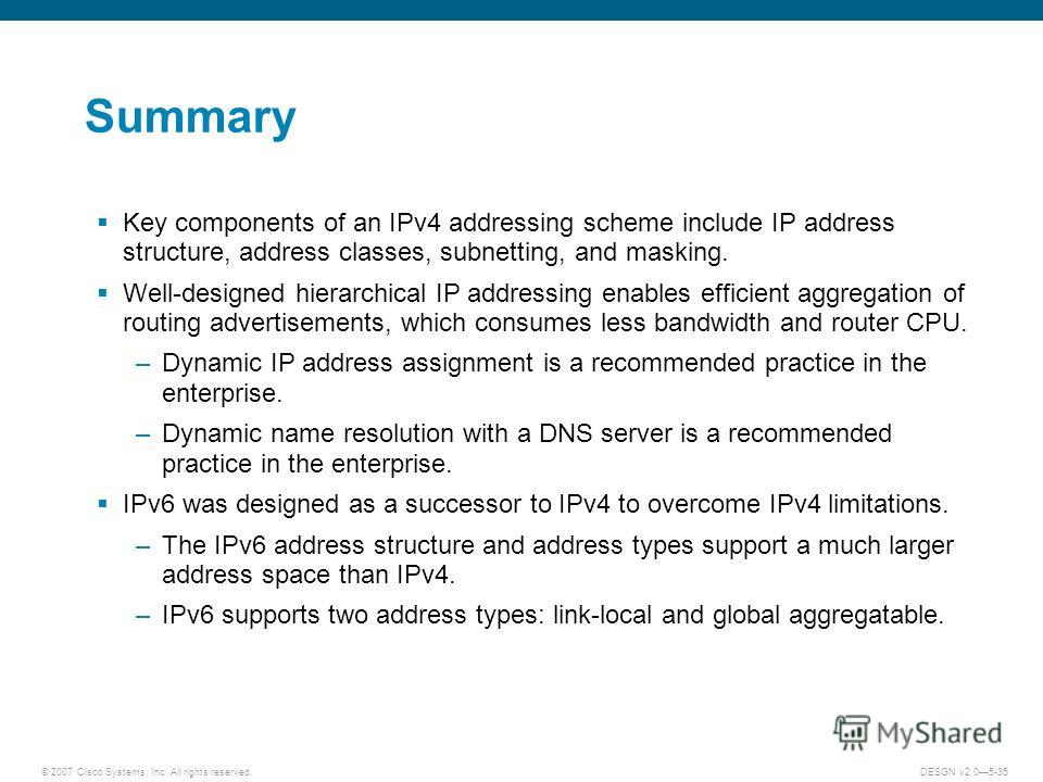 © 2007 Cisco Systems, Inc. All rights reserved.DESGN v2.05-35 Summary Key components of an IPv4 addressing scheme include IP address structure, address classes, subnetting, and masking. Well-designed hierarchical IP addressing enables efficient aggre