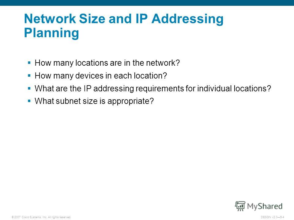 © 2007 Cisco Systems, Inc. All rights reserved.DESGN v2.05-4 Network Size and IP Addressing Planning How many locations are in the network? How many devices in each location? What are the IP addressing requirements for individual locations? What subn