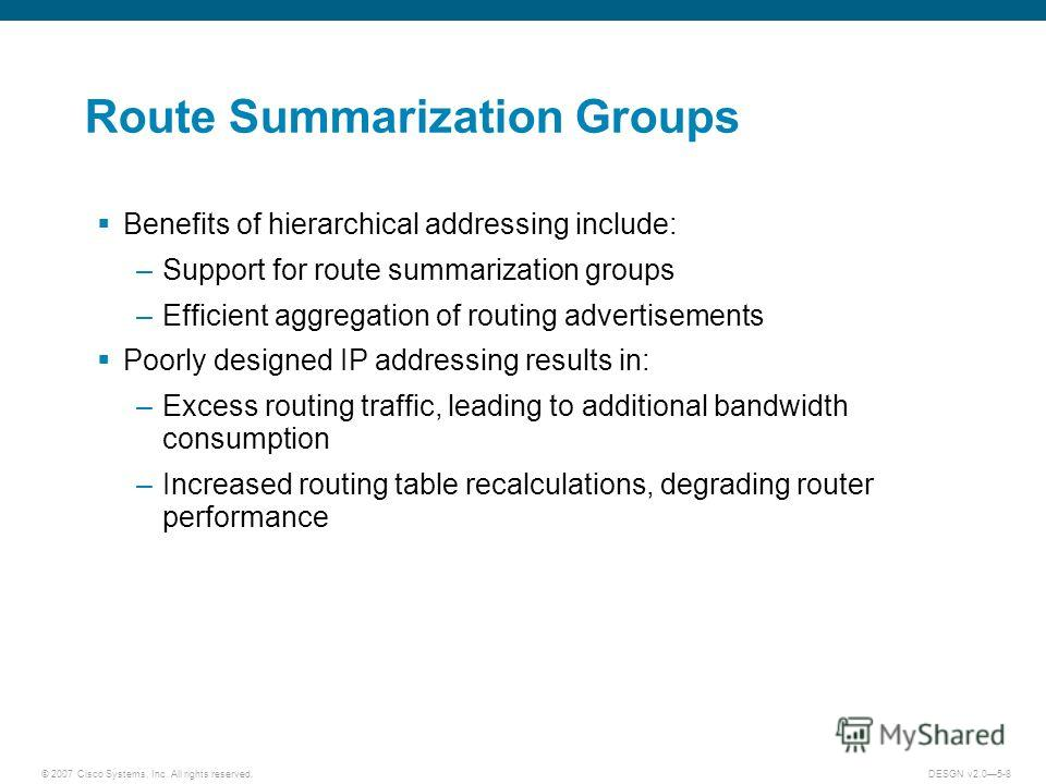 © 2007 Cisco Systems, Inc. All rights reserved.DESGN v2.05-8 Route Summarization Groups Benefits of hierarchical addressing include: –Support for route summarization groups –Efficient aggregation of routing advertisements Poorly designed IP addressin