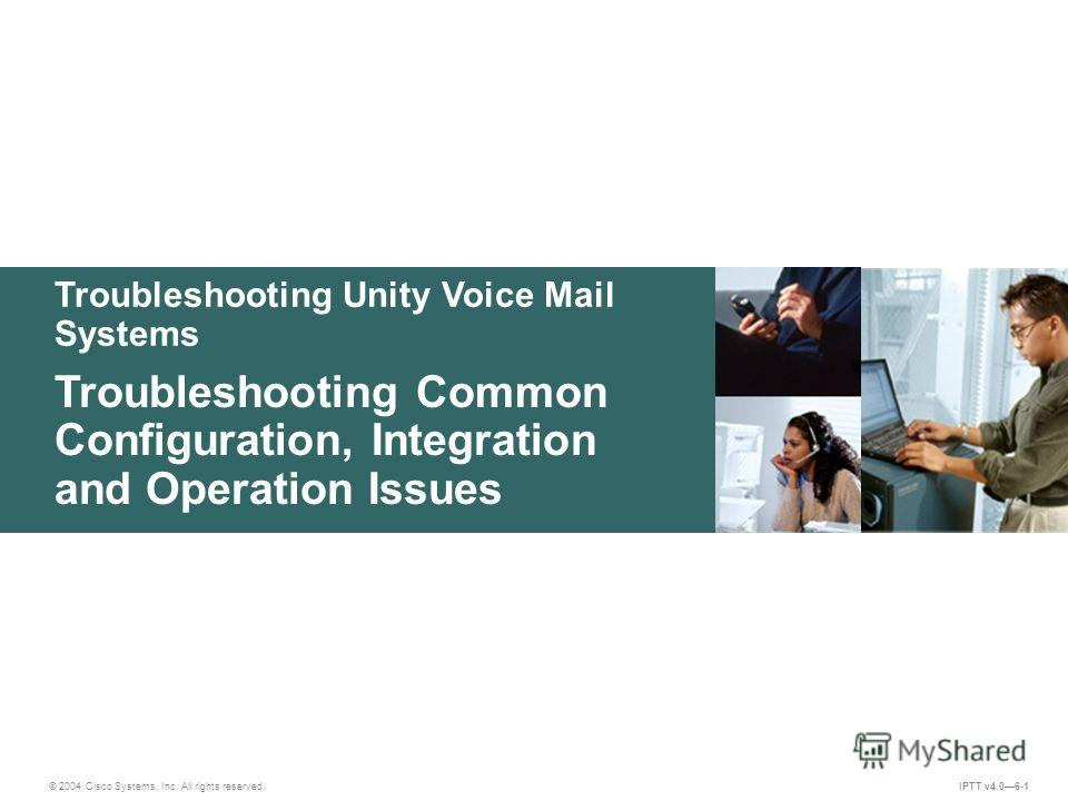 Troubleshooting Unity Voice Mail Systems © 2004 Cisco Systems, Inc. All rights reserved. IPTT v4.06-1 Troubleshooting Common Configuration, Integration and Operation Issues