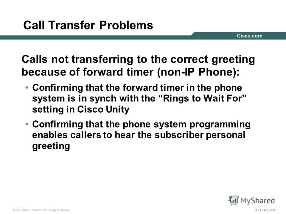 © 2004 Cisco Systems, Inc. All rights reserved. IPTT v4.06-13 Call Transfer Problems Calls not transferring to the correct greeting because of forward timer (non-IP Phone): Confirming that the forward timer in the phone system is in synch with the Ri