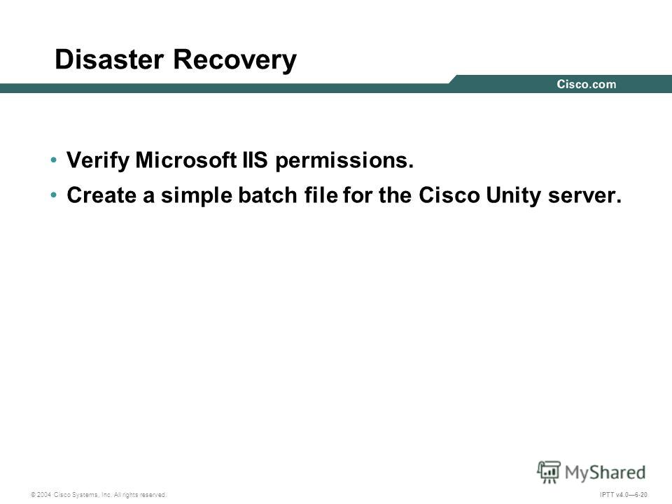© 2004 Cisco Systems, Inc. All rights reserved. IPTT v4.06-20 Disaster Recovery Verify Microsoft IIS permissions. Create a simple batch file for the Cisco Unity server.