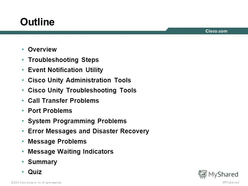 © 2004 Cisco Systems, Inc. All rights reserved. IPTT v4.06-3 Outline Overview Troubleshooting Steps Event Notification Utility Cisco Unity Administration Tools Cisco Unity Troubleshooting Tools Call Transfer Problems Port Problems System Programming