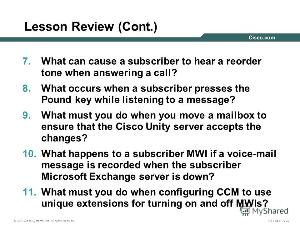 © 2004 Cisco Systems, Inc. All rights reserved. IPTT v4.06-36 Lesson Review (Cont.) 7. What can cause a subscriber to hear a reorder tone when answering a call? 8. What occurs when a subscriber presses the Pound key while listening to a message? 9. W