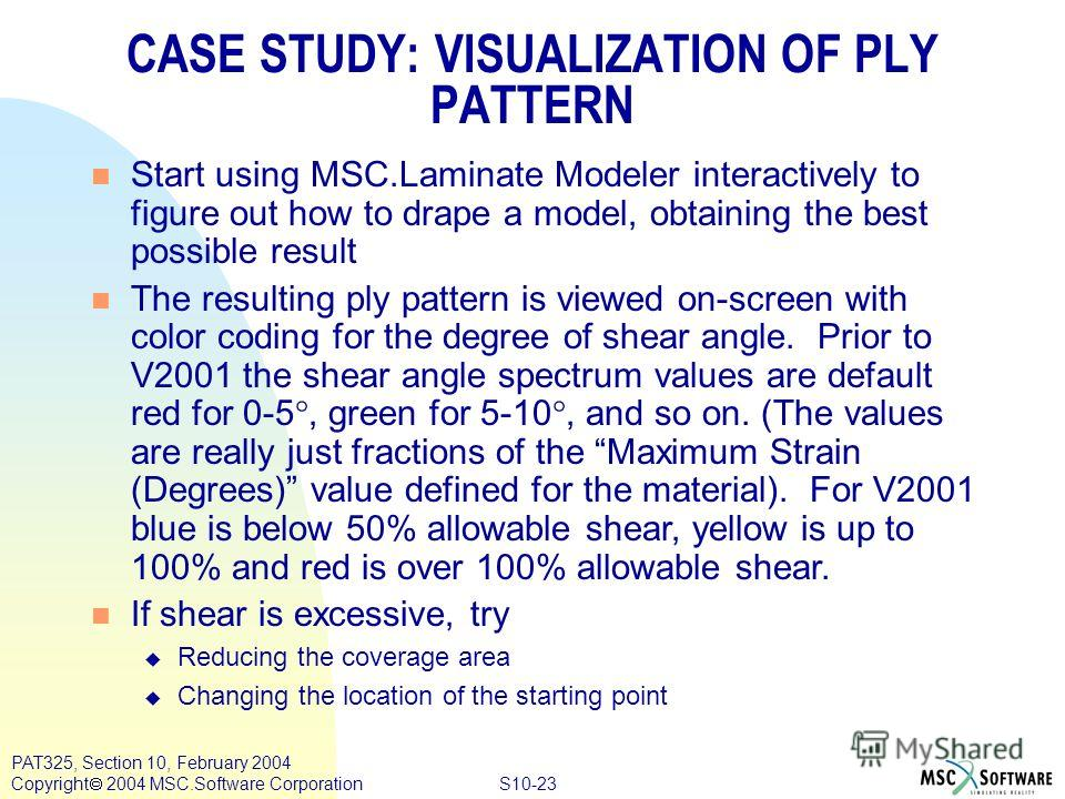 S10-23 PAT325, Section 10, February 2004 Copyright 2004 MSC.Software Corporation CASE STUDY: VISUALIZATION OF PLY PATTERN n Start using MSC.Laminate Modeler interactively to figure out how to drape a model, obtaining the best possible result n The re