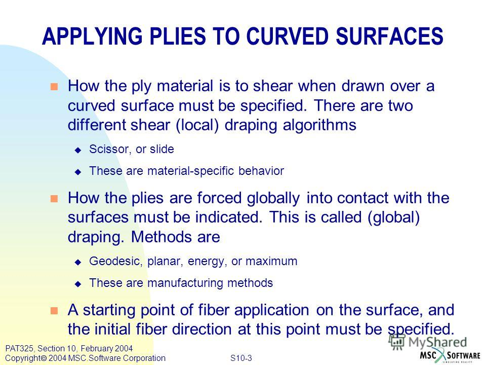 S10-3 PAT325, Section 10, February 2004 Copyright 2004 MSC.Software Corporation APPLYING PLIES TO CURVED SURFACES n How the ply material is to shear when drawn over a curved surface must be specified. There are two different shear (local) draping alg