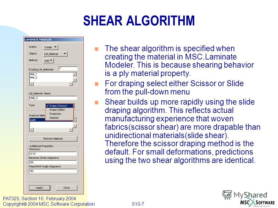 S10-7 PAT325, Section 10, February 2004 Copyright 2004 MSC.Software Corporation SHEAR ALGORITHM n The shear algorithm is specified when creating the material in MSC.Laminate Modeler. This is because shearing behavior is a ply material property. n For