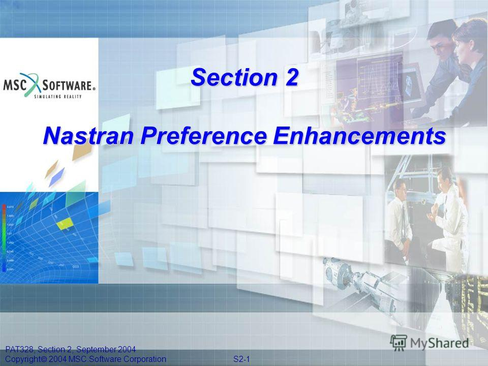 PAT328, Section 2, September 2004 Copyright 2004 MSC.Software Corporation S2-1 Section 2 Nastran Preference Enhancements