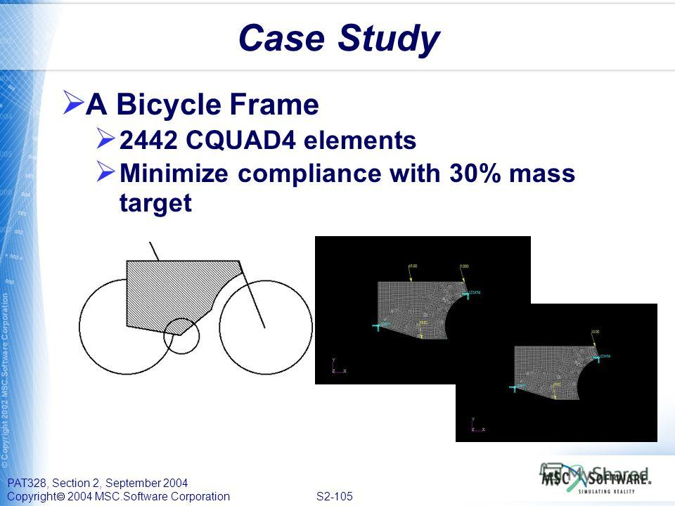 PAT328, Section 2, September 2004 Copyright 2004 MSC.Software Corporation S2-105 Case Study A Bicycle Frame 2442 CQUAD4 elements Minimize compliance with 30% mass target
