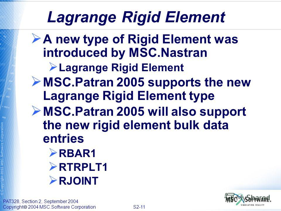 PAT328, Section 2, September 2004 Copyright 2004 MSC.Software Corporation S2-11 Lagrange Rigid Element A new type of Rigid Element was introduced by MSC.Nastran Lagrange Rigid Element MSC.Patran 2005 supports the new Lagrange Rigid Element type MSC.P