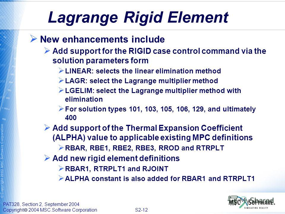 PAT328, Section 2, September 2004 Copyright 2004 MSC.Software Corporation S2-12 Lagrange Rigid Element New enhancements include Add support for the RIGID case control command via the solution parameters form LINEAR: selects the linear elimination met