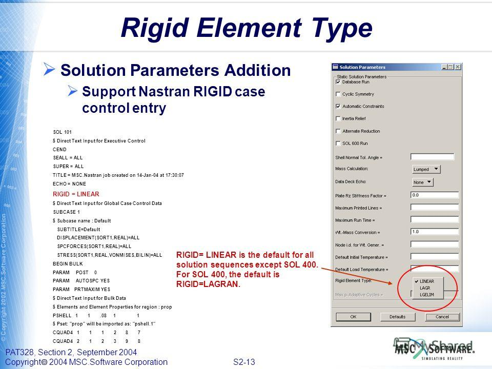 PAT328, Section 2, September 2004 Copyright 2004 MSC.Software Corporation S2-13 Rigid Element Type Solution Parameters Addition Support Nastran RIGID case control entry SOL 101 $ Direct Text Input for Executive Control CEND SEALL = ALL SUPER = ALL TI
