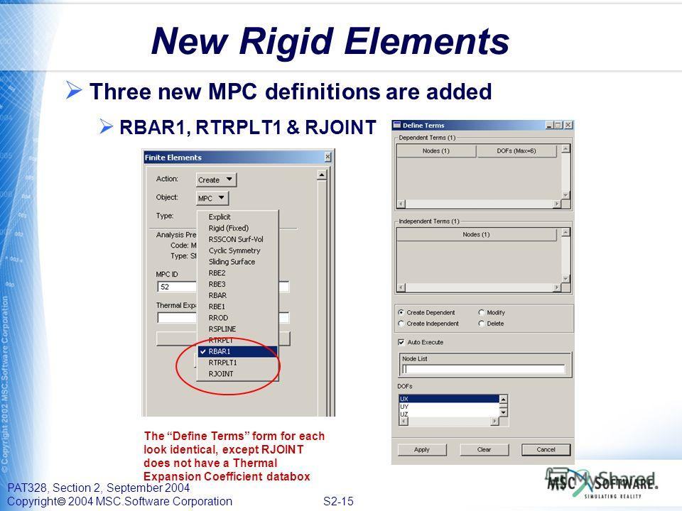 PAT328, Section 2, September 2004 Copyright 2004 MSC.Software Corporation S2-15 New Rigid Elements Three new MPC definitions are added RBAR1, RTRPLT1 & RJOINT The Define Terms form for each look identical, except RJOINT does not have a Thermal Expans