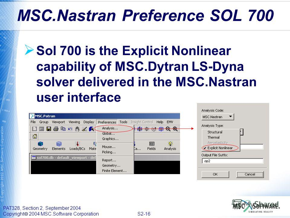 PAT328, Section 2, September 2004 Copyright 2004 MSC.Software Corporation S2-16 Sol 700 is the Explicit Nonlinear capability of MSC.Dytran LS-Dyna solver delivered in the MSC.Nastran user interface MSC.Nastran Preference SOL 700