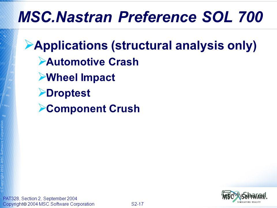 PAT328, Section 2, September 2004 Copyright 2004 MSC.Software Corporation S2-17 Applications (structural analysis only) Automotive Crash Wheel Impact Droptest Component Crush MSC.Nastran Preference SOL 700