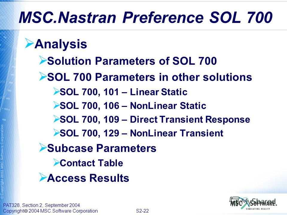 PAT328, Section 2, September 2004 Copyright 2004 MSC.Software Corporation S2-22 Analysis Solution Parameters of SOL 700 SOL 700 Parameters in other solutions SOL 700, 101 – Linear Static SOL 700, 106 – NonLinear Static SOL 700, 109 – Direct Transient