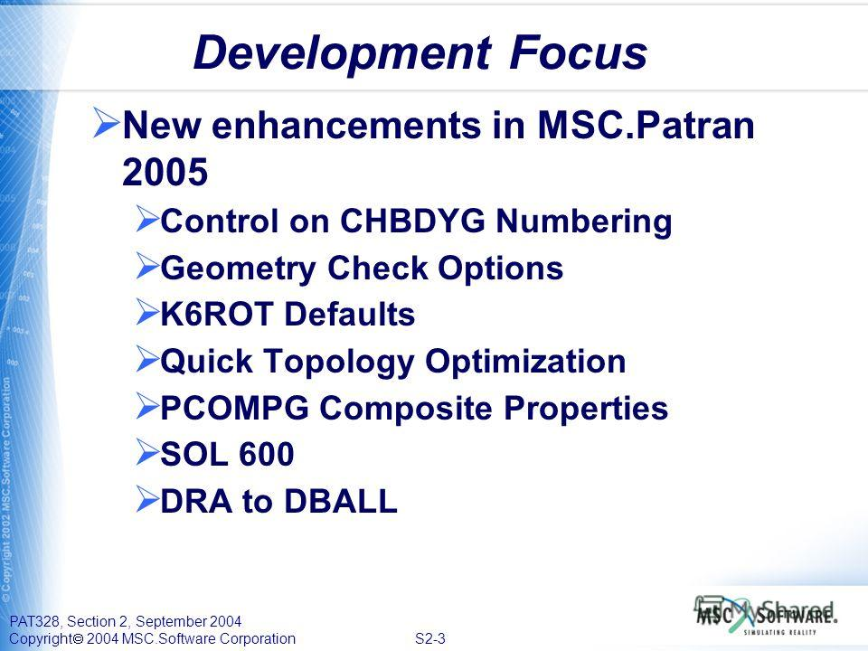 PAT328, Section 2, September 2004 Copyright 2004 MSC.Software Corporation S2-3 Development Focus New enhancements in MSC.Patran 2005 Control on CHBDYG Numbering Geometry Check Options K6ROT Defaults Quick Topology Optimization PCOMPG Composite Proper