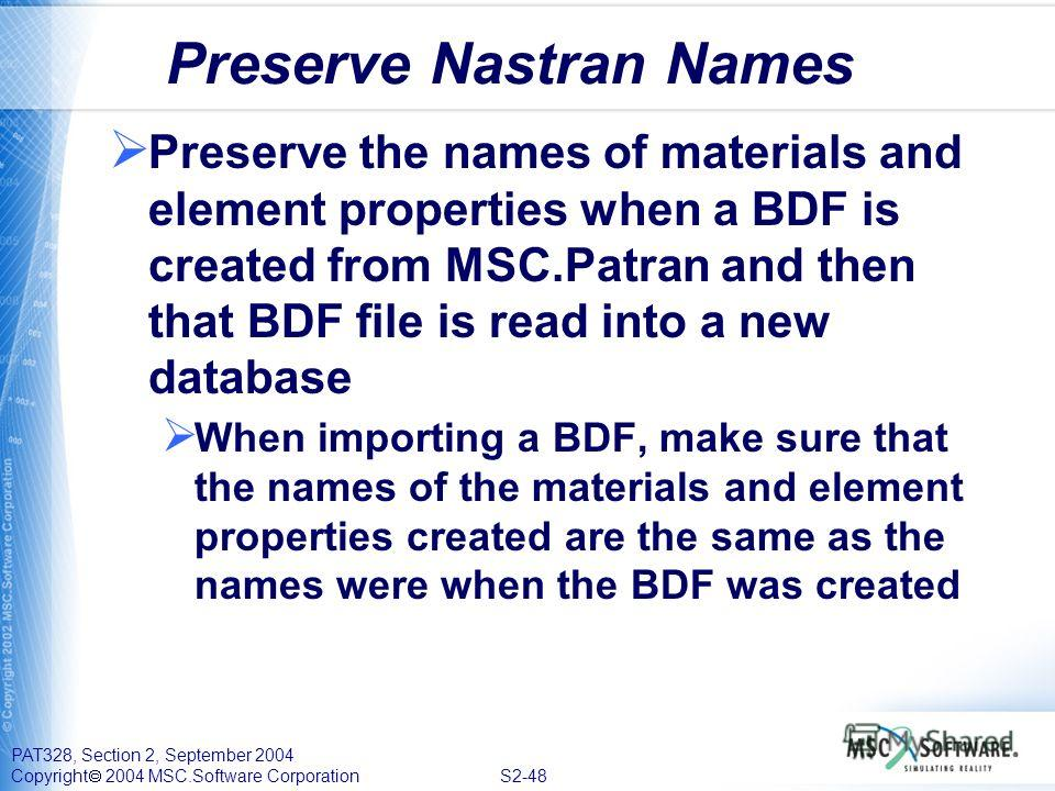 PAT328, Section 2, September 2004 Copyright 2004 MSC.Software Corporation S2-48 Preserve Nastran Names Preserve the names of materials and element properties when a BDF is created from MSC.Patran and then that BDF file is read into a new database Whe