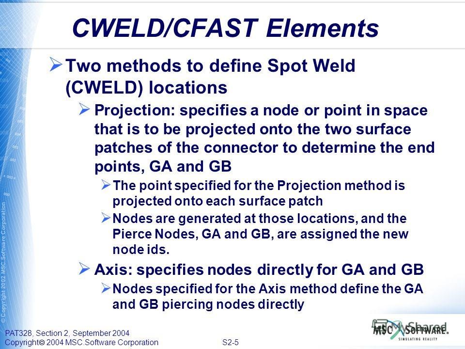 PAT328, Section 2, September 2004 Copyright 2004 MSC.Software Corporation S2-5 CWELD/CFAST Elements Two methods to define Spot Weld (CWELD) locations Projection: specifies a node or point in space that is to be projected onto the two surface patches