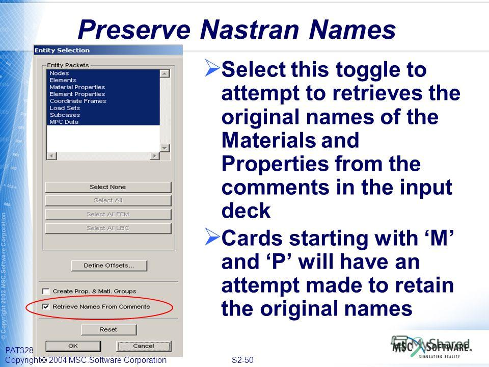PAT328, Section 2, September 2004 Copyright 2004 MSC.Software Corporation S2-50 Preserve Nastran Names Select this toggle to attempt to retrieves the original names of the Materials and Properties from the comments in the input deck Cards starting wi