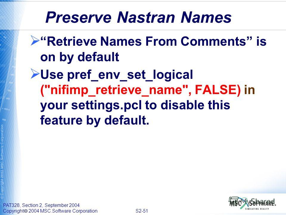 PAT328, Section 2, September 2004 Copyright 2004 MSC.Software Corporation S2-51 Preserve Nastran Names Retrieve Names From Comments is on by default Use pref_env_set_logical (
