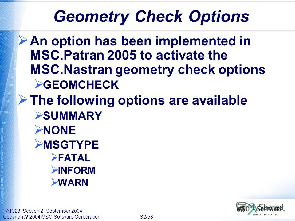 PAT328, Section 2, September 2004 Copyright 2004 MSC.Software Corporation S2-58 Geometry Check Options An option has been implemented in MSC.Patran 2005 to activate the MSC.Nastran geometry check options GEOMCHECK The following options are available