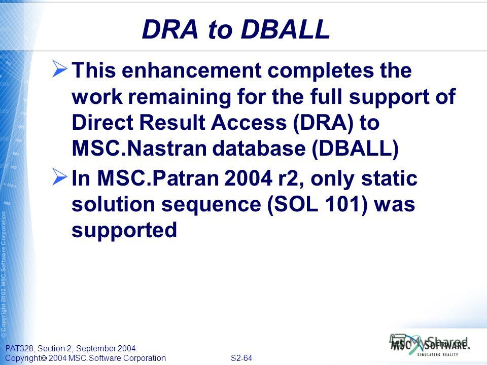 PAT328, Section 2, September 2004 Copyright 2004 MSC.Software Corporation S2-64 DRA to DBALL This enhancement completes the work remaining for the full support of Direct Result Access (DRA) to MSC.Nastran database (DBALL) In MSC.Patran 2004 r2, only