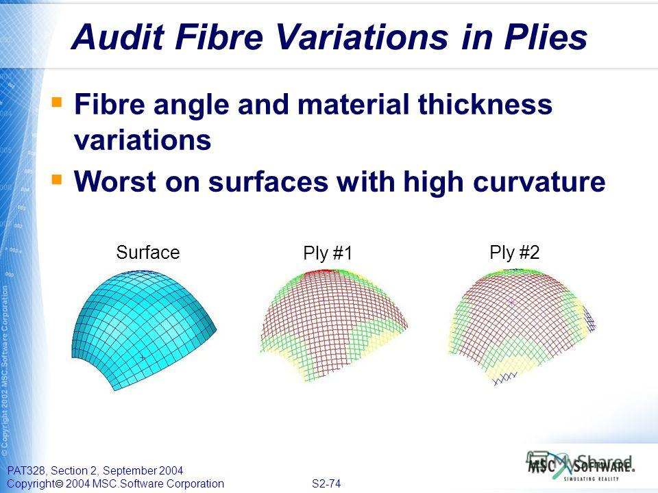 PAT328, Section 2, September 2004 Copyright 2004 MSC.Software Corporation S2-74 Audit Fibre Variations in Plies Surface Ply #1 Ply #2 Fibre angle and material thickness variations Worst on surfaces with high curvature