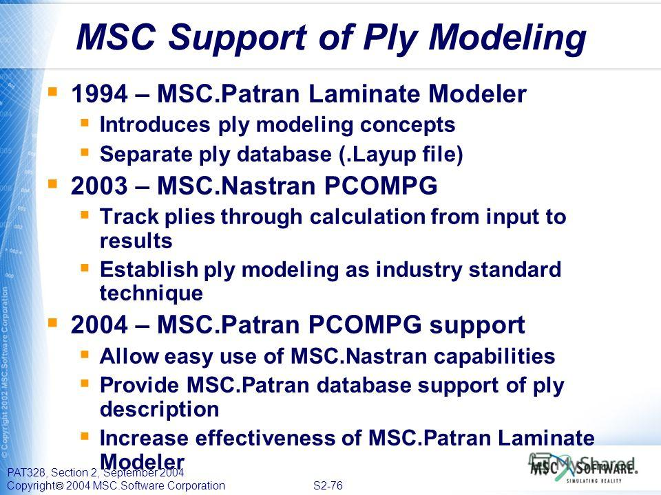 PAT328, Section 2, September 2004 Copyright 2004 MSC.Software Corporation S2-76 MSC Support of Ply Modeling 1994 – MSC.Patran Laminate Modeler Introduces ply modeling concepts Separate ply database (.Layup file) 2003 – MSC.Nastran PCOMPG Track plies