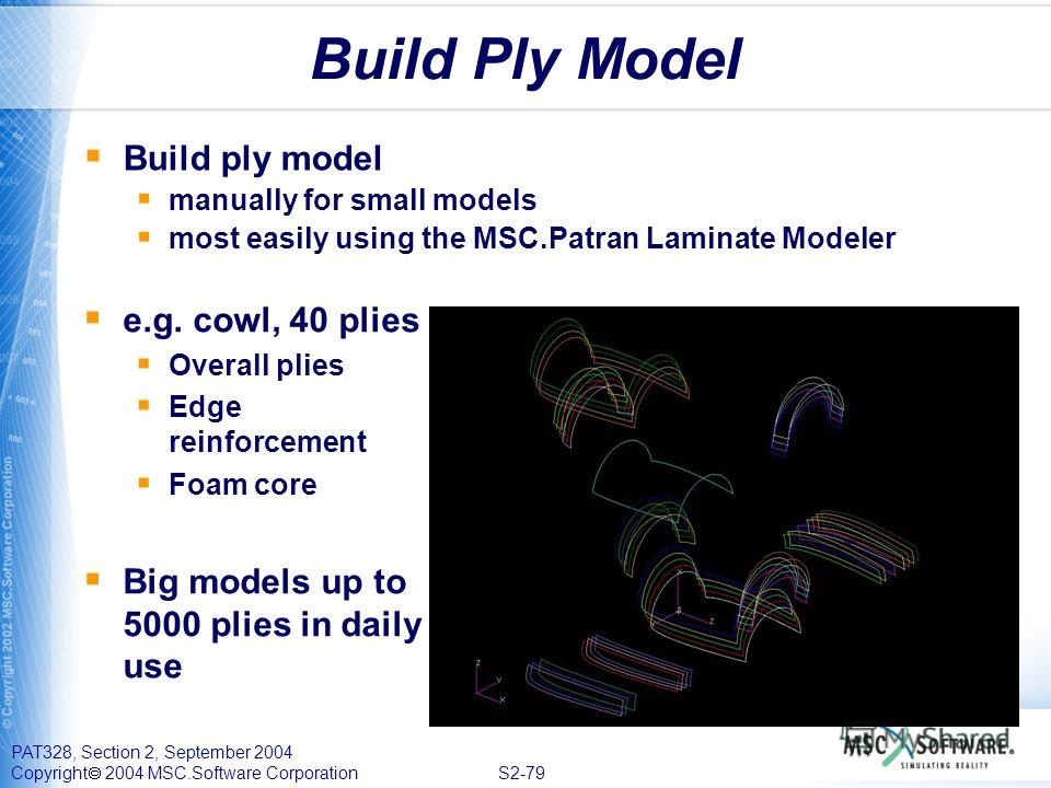 PAT328, Section 2, September 2004 Copyright 2004 MSC.Software Corporation S2-79 Build Ply Model Build ply model manually for small models most easily using the MSC.Patran Laminate Modeler e.g. cowl, 40 plies Overall plies Edge reinforcement Foam core