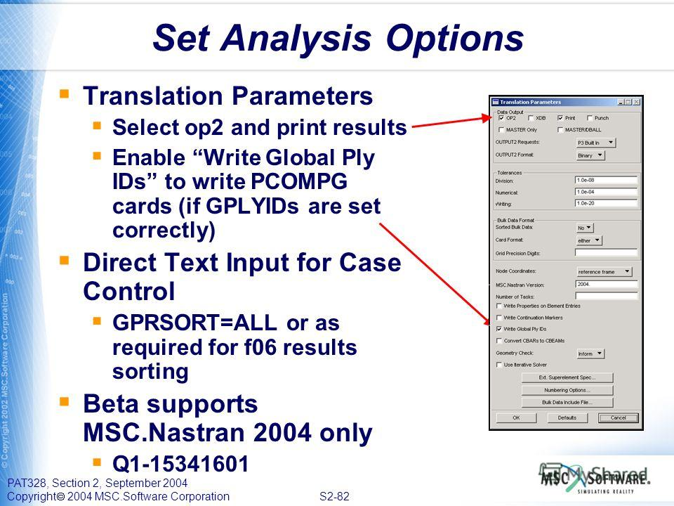 PAT328, Section 2, September 2004 Copyright 2004 MSC.Software Corporation S2-82 Set Analysis Options Translation Parameters Select op2 and print results Enable Write Global Ply IDs to write PCOMPG cards (if GPLYIDs are set correctly) Direct Text Inpu