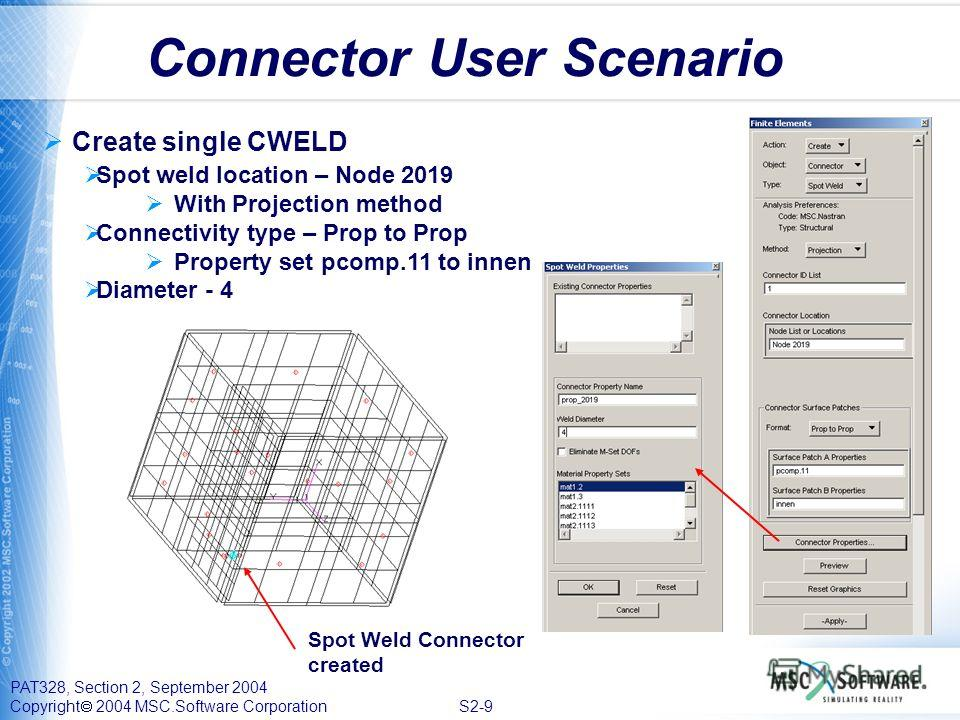PAT328, Section 2, September 2004 Copyright 2004 MSC.Software Corporation S2-9 Connector User Scenario Create single CWELD Spot weld location – Node 2019 With Projection method Connectivity type – Prop to Prop Property set pcomp.11 to innen Diameter