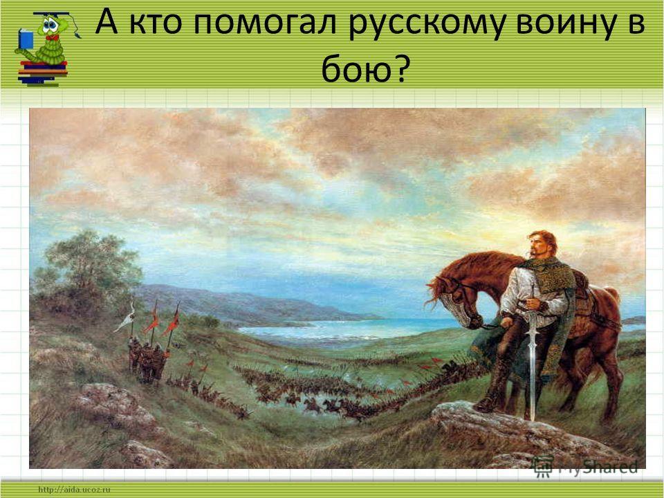 А кто помогал русскому воину в бою?