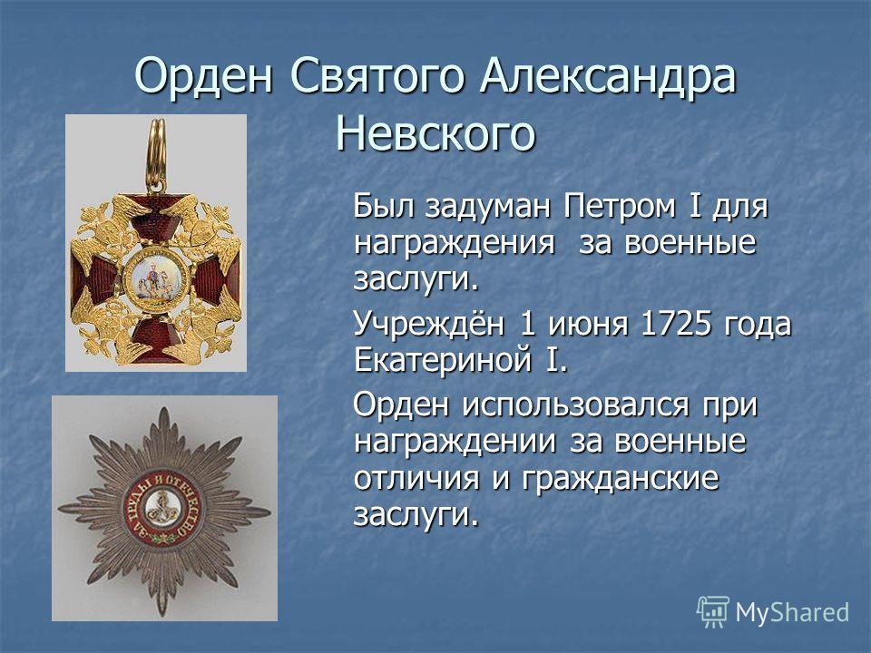 Орден Святого Александра Невского Был задуман Петром I для награждения за военные заслуги. Был задуман Петром I для награждения за военные заслуги. Учреждён 1 июня 1725 года Екатериной I. Учреждён 1 июня 1725 года Екатериной I. Орден использовался пр